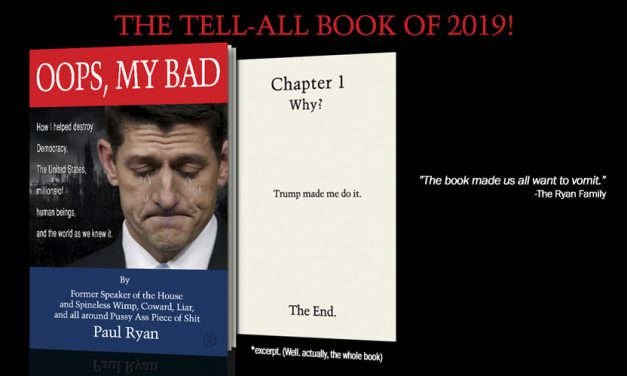 """Paul Ryan Trashes Trump in Explosive New Book: """"My Overweening Ambition Led Me to Support a Traitorous, Unbalanced & Despicable Human Being"""""""